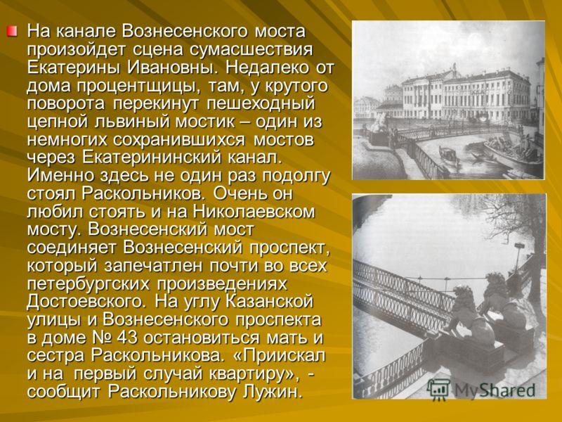 На канале Вознесенского моста произойдет сцена сумасшествия Екатерины Ивановны. Недалеко от дома процентщицы, там, у крутого поворота перекинут пешеходный цепной львиный мостик – один из немногих сохранившихся мостов через Екатерининский канал. Именн