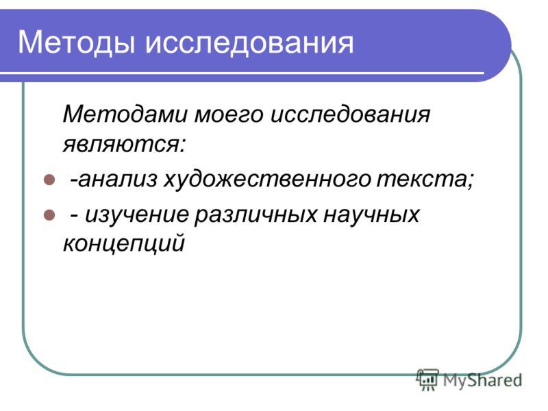Методы исследования Методами моего исследования являются: -анализ художественного текста; - изучение различных научных концепций