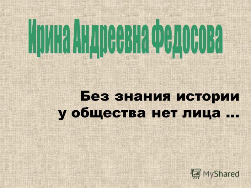 Без знания истории у общества нет лица …