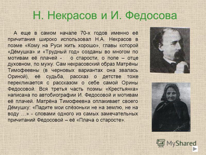 Н. Некрасов и И. Федосова А еще в самом начале 70-х годов именно её причитания широко использовал Н.А. Некрасов в поэме «Кому на Руси жить хорошо», главы которой «Дёмушка» и «Трудный год» созданы во многом по мотивам её плачей - о старости, о попе –