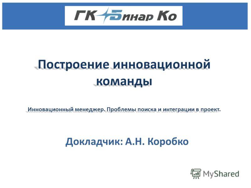 Построение инновационной команды Инновационный менеджер. Проблемы поиска и интеграции в проект. Докладчик: А.Н. Коробко