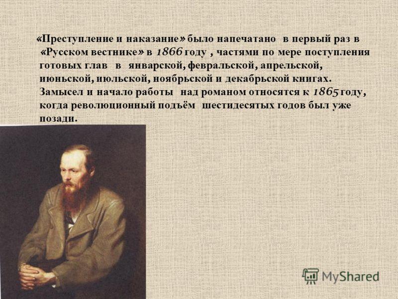 « Преступление и наказание » было напечатано в первый раз в « Русском вестнике » в 1866 году, частями по мере поступления готовых глав в январской, февральской, апрельской, июньской, июльской, ноябрьской и декабрьской книгах. Замысел и начало работы