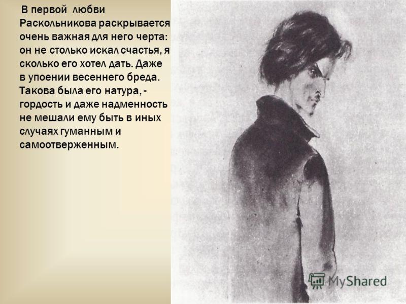 В первой любви Раскольникова раскрывается очень важная для него черта: он не столько искал счастья, я сколько его хотел дать. Даже в упоении весеннего бреда. Такова была его натура, - гордость и даже надменность не мешали ему быть в иных случаях гума