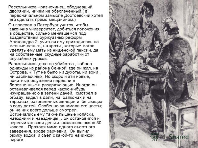 Раскольников –разночинец, обедневший дворянин, ничем не обеспеченный.( в первоначальном замысле Достоевский хотел его сделать прямо мещанином.) Он приехал в Петербург учится, чтобы, закончив университет, добиться положения в обществе, сильно менявшем