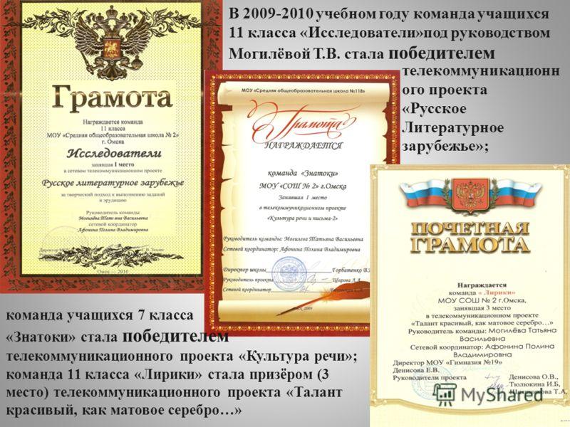 В 2009-2010 учебном году команда учащихся 11 класса «Исследователи»под руководством Могилёвой Т.В. стала победителем телекоммуникационн ого проекта «Русское Литературное зарубежье»; команда учащихся 7 класса «Знатоки» стала победителем телекоммуникац
