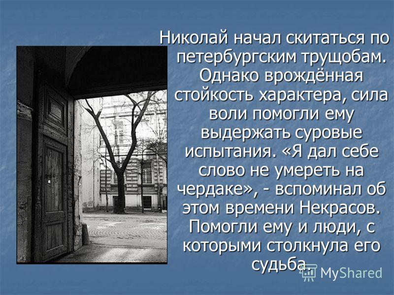 Николай начал скитаться по петербургским трущобам. Однако врождённая стойкость характера, сила воли помогли ему выдержать суровые испытания. «Я дал себе слово не умереть на чердаке», - вспоминал об этом времени Некрасов. Помогли ему и люди, с которым