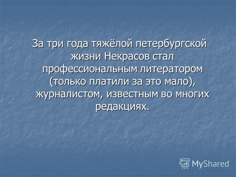 За три года тяжёлой петербургской жизни Некрасов стал профессиональным литератором (только платили за это мало), журналистом, известным во многих редакциях. За три года тяжёлой петербургской жизни Некрасов стал профессиональным литератором (только пл