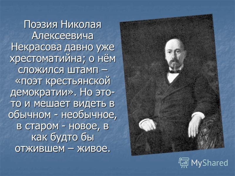 Поэзия Николая Алексеевича Некрасова давно уже хрестоматийна; о нём сложился штамп – «поэт крестьянской демократии». Но это- то и мешает видеть в обычном - необычное, в старом - новое, в как будто бы отжившем – живое.