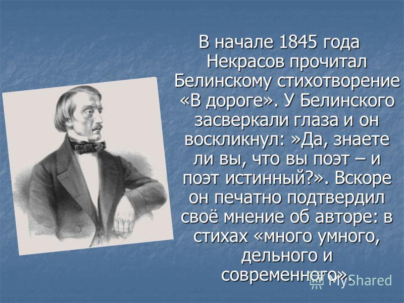 В начале 1845 года Некрасов прочитал Белинскому стихотворение «В дороге». У Белинского засверкали глаза и он воскликнул: »Да, знаете ли вы, что вы поэт – и поэт истинный?». Вскоре он печатно подтвердил своё мнение об авторе: в стихах «много умного, д