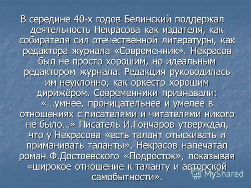 В середине 40-х годов Белинский поддержал деятельность Некрасова как издателя, как собирателя сил отечественной литературы, как редактора журнала «Современник». Некрасов был не просто хорошим, но идеальным редактором журнала. Редакция руководилась им