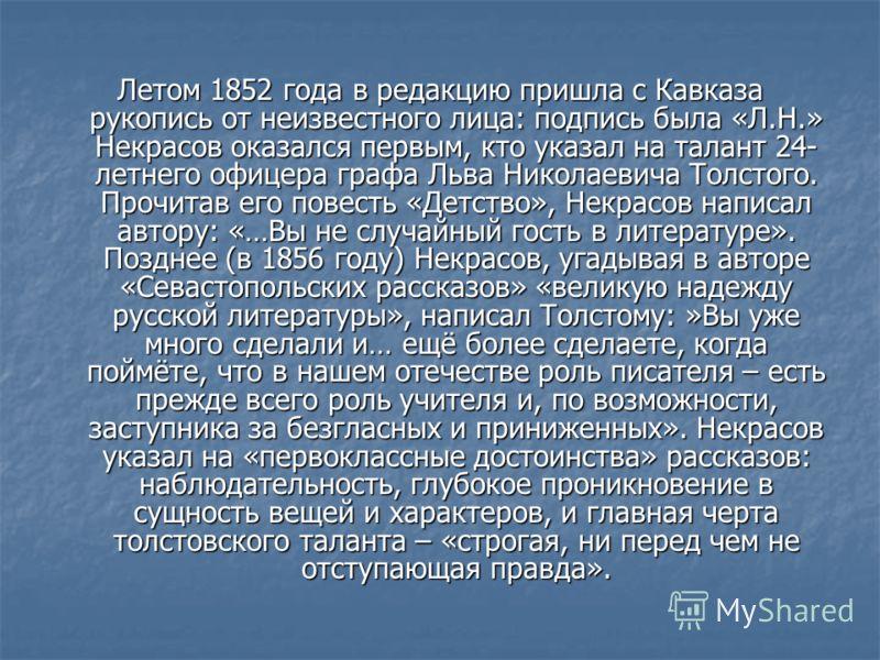 Летом 1852 года в редакцию пришла с Кавказа рукопись от неизвестного лица: подпись была «Л.Н.» Некрасов оказался первым, кто указал на талант 24- летнего офицера графа Льва Николаевича Толстого. Прочитав его повесть «Детство», Некрасов написал автору