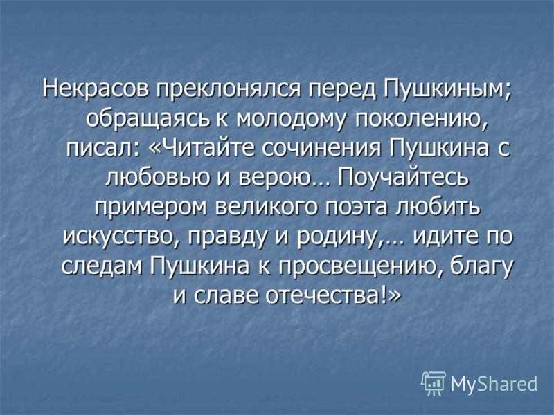 Некрасов преклонялся перед Пушкиным; обращаясь к молодому поколению, писал: «Читайте сочинения Пушкина с любовью и верою… Поучайтесь примером великого поэта любить искусство, правду и родину,… идите по следам Пушкина к просвещению, благу и славе отеч