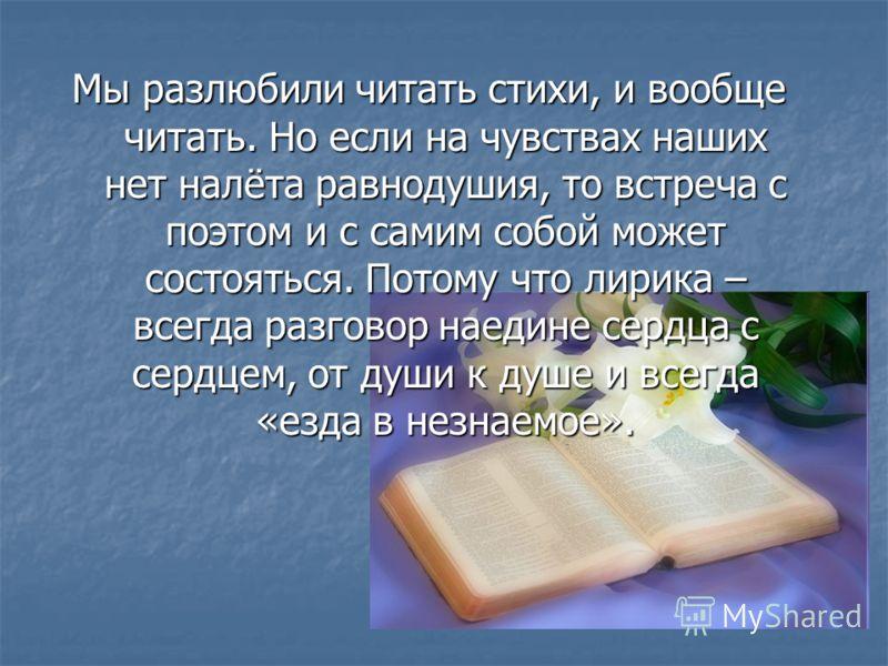 Мы разлюбили читать стихи, и вообще читать. Но если на чувствах наших нет налёта равнодушия, то встреча с поэтом и с самим собой может состояться. Потому что лирика – всегда разговор наедине сердца с сердцем, от души к душе и всегда «езда в незнаемое