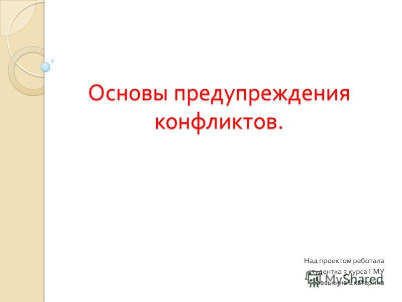 Основы предупреждения конфликтов. Над проектом работала студентка 3 курса ГМУ Гераськина Екатерина