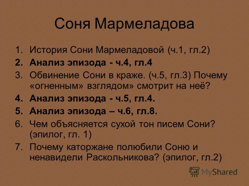 Соня Мармеладова 1.История Сони Мармеладовой (ч.1, гл.2) 2.Анализ эпизода - ч.4, гл.4 3.Обвинение Сони в краже. (ч.5, гл.3) Почему «огненным» взглядом» смотрит на неё? 4.Анализ эпизода - ч.5, гл.4. 5.Анализ эпизода – ч.6, гл.8. 6.Чем объясняется сухо