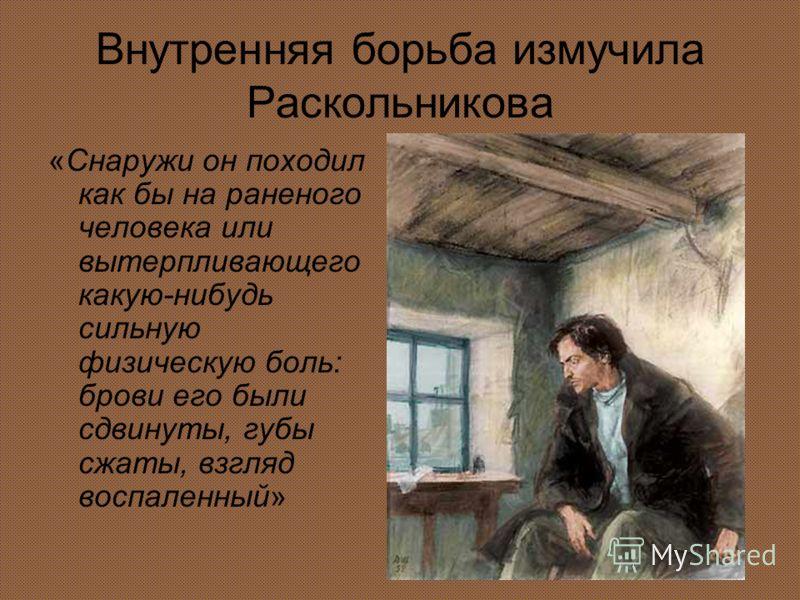 Внутренняя борьба измучила Раскольникова «Снаружи он походил как бы на раненого человека или вытерпливающего какую-нибудь сильную физическую боль: брови его были сдвинуты, губы сжаты, взгляд воспаленный»