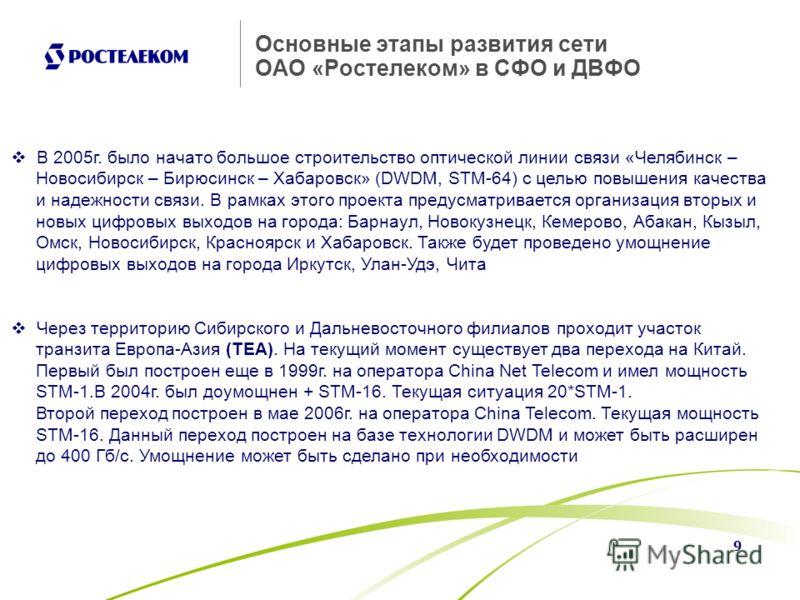 9 Основные этапы развития сети ОАО «Ростелеком» в СФО и ДВФО В 2005г. было начато большое строительство оптической линии связи «Челябинск – Новосибирск – Бирюсинск – Хабаровск» (DWDM, STM-64) с целью повышения качества и надежности связи. В рамках эт