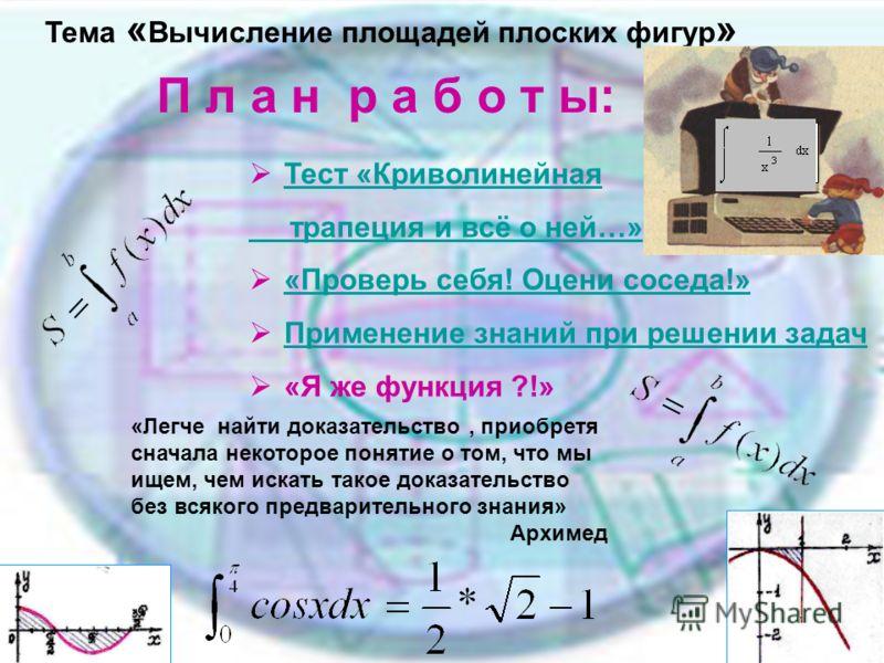П л а н р а б о т ы: Тест «Криволинейная трапеция и всё о ней…» «Проверь себя! Оцени соседа!» Применение знаний при решении задач «Я же функция ?!» Тема « Вычисление площадей плоских фигур » «Легче найти доказательство, приобретя сначала некоторое по