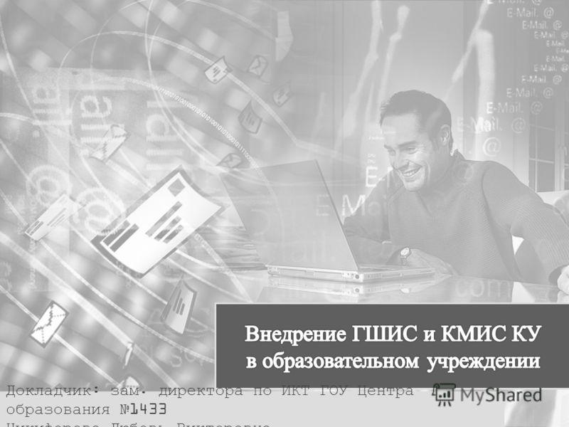 Докладчик: зам. директора по ИКТ ГОУ Центра образования 1433 Никифорова Любовь Викторовна
