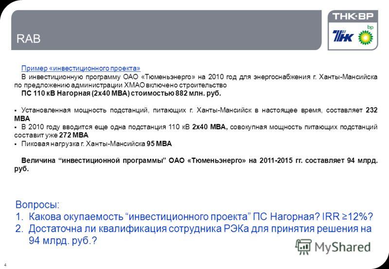 4 RAB Пример «инвестиционного проекта» В инвестиционную программу ОАО «Тюменьэнерго» на 2010 год для энергоснабжения г. Ханты-Мансийска по предложению администрации ХМАО включено строительство ПС 110 кВ Нагорная (2х40 МВА) стоимостью 882 млн. руб. Ус