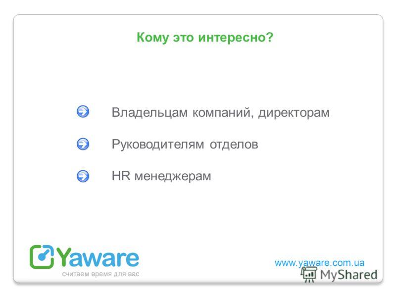 www.yaware.com.ua Владельцам компаний, директорам Руководителям отделов HR менеджерам Кому это интересно?