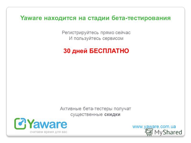 Регистрируйтесь прямо сейчас И пользуйтесь сервисом 30 дней БЕСПЛАТНО Активные бета-тестеры получат существенные скидки Yaware находится на стадии бета-тестирования www.yaware.com.ua