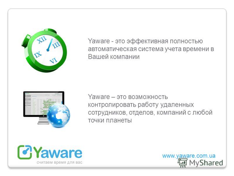 www.yaware.com.ua Yaware - это эффективная полностью автоматическая система учета времени в Вашей компании Yaware – это возможность контролировать работу удаленных сотрудников, отделов, компаний с любой точки планеты