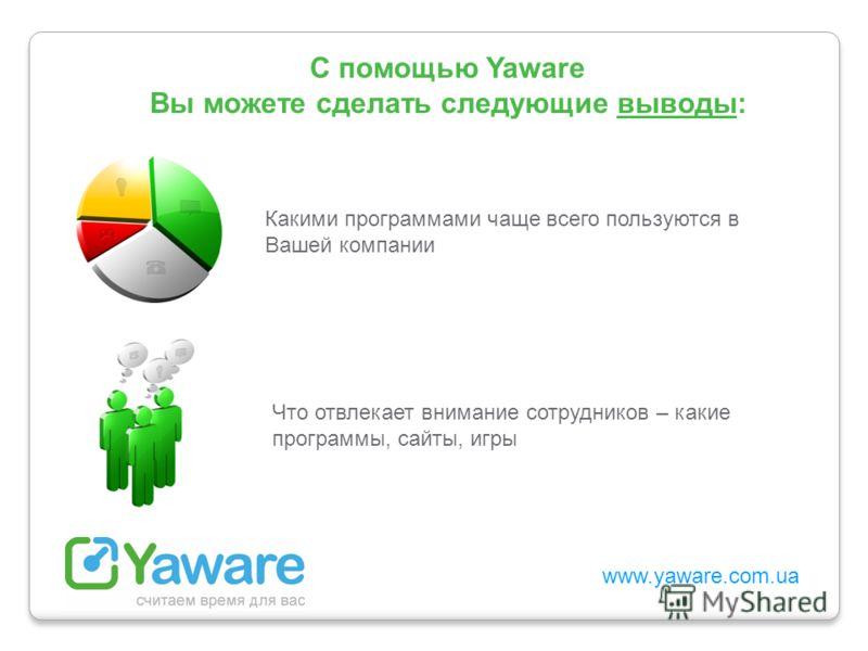 www.yaware.com.ua С помощью Yaware Вы можете сделать следующие выводы: Какими программами чаще всего пользуются в Вашей компании Что отвлекает внимание сотрудников – какие программы, сайты, игры