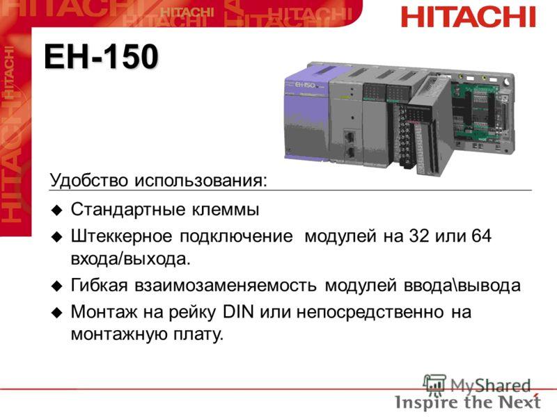 EH-150 Удобство использования: u Стандартные клеммы u Штеккерное подключение модулей на 32 или 64 входа/выхода. u Гибкая взаимозаменяемость модулей ввода\вывода u Монтаж на рейку DIN или непосредственно на монтажную плату.