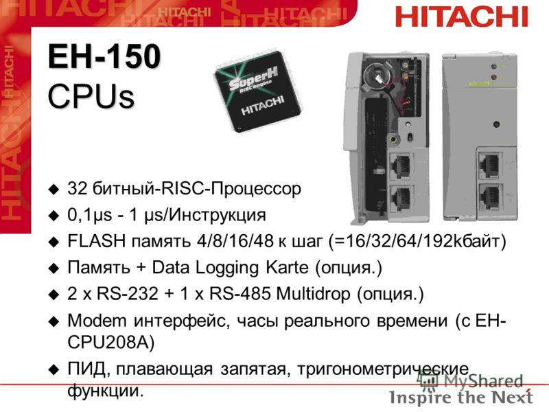EH-150 CPUs u 32 битный-RISC-Процессор u 0,1µs - 1 µs/Инструкция u FLASH память 4/8/16/48 к шаг (=16/32/64/192kбайт) u Память + Data Logging Karte (опция.) u 2 x RS-232 + 1 x RS-485 Multidrop (опция.) u Modem интерфейс, часы реального времени (с EH-