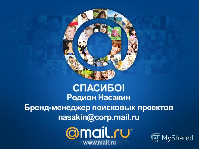 Родион Насакин Бренд-менеджер поисковых проектов nasakin@corp.mail.ru www.mail.ru СПАСИБО!