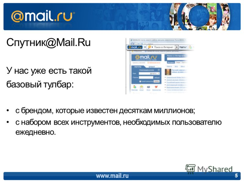 Спутник@Mail.Ru У нас уже есть такой базовый тулбар: с брендом, которые известен десяткам миллионов; с набором всех инструментов, необходимых пользователю ежедневно. 5 www.mail.ru