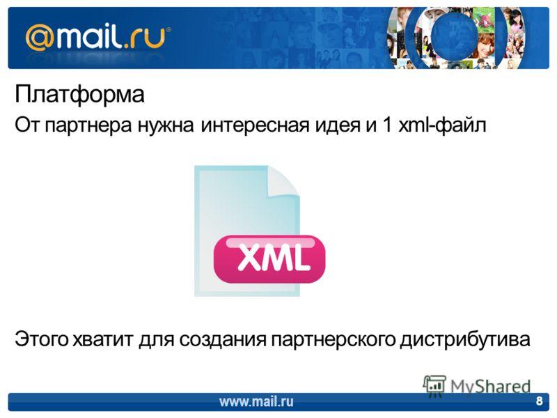 Платформа От партнера нужна интересная идея и 1 xml-файл Этого хватит для создания партнерского дистрибутива 8 www.mail.ru