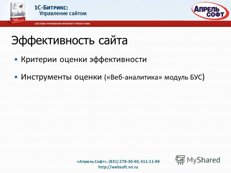 Эффективность сайта Критерии оценки эффективности Инструменты оценки («Веб-аналитика» модуль БУС ) «Апрель Софт», (831) 278-30-40, 411-11-99 http://websoft.nn.ru