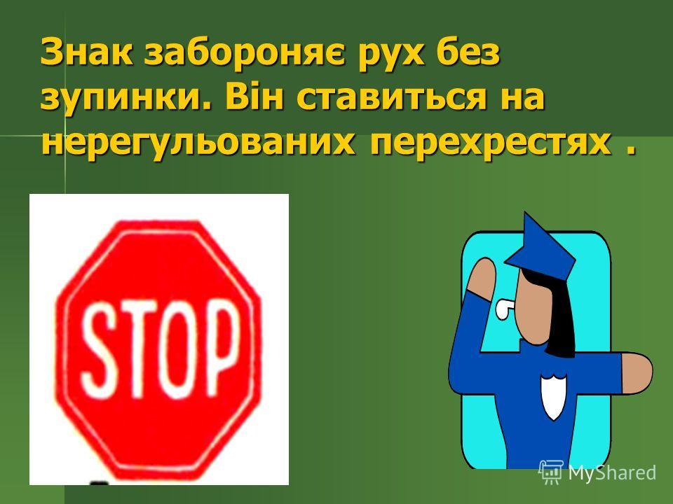Знак забороняє рух без зупинки. Він ставиться на нерегульованих перехрестях.