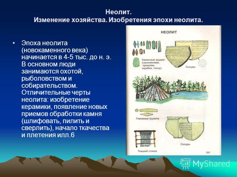 Неолит. Изменение хозяйства. Изобретения эпохи неолита. Эпоха неолита (новокаменного века) начинается в 4-5 тыс. до н. э. В основном люди занимаются охотой, рыболовством и собирательством. Отличительные черты неолита: изобретение керамики, появление