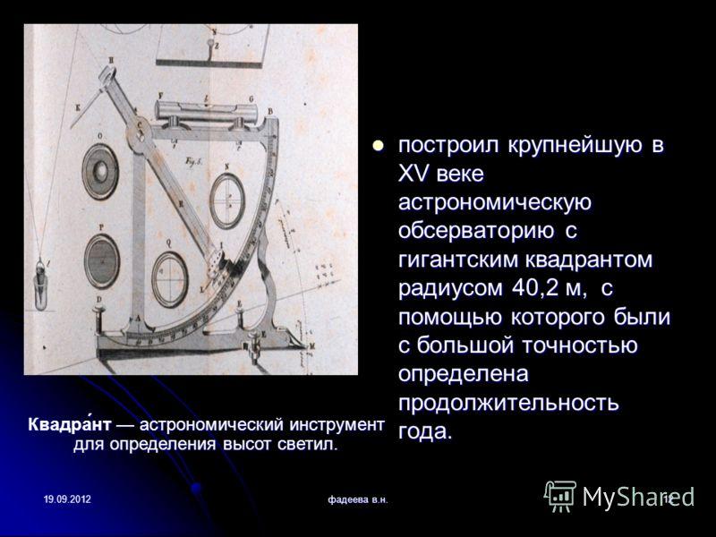 19.09.2012фадеева в.н.12 построил крупнейшую в XV веке астрономическую обсерваторию с гигантским квадрантом радиусом 40,2 м, с помощью которого были с большой точностью определена продолжительность года. построил крупнейшую в XV веке астрономическую