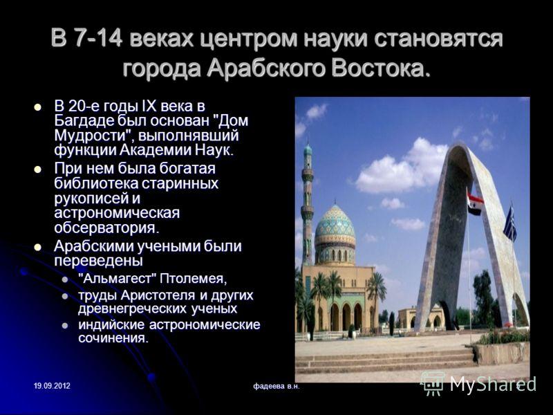19.09.2012фадеева в.н.5 В 7-14 веках центром науки становятся города Арабского Востока. В 20-е годы IX века в Багдаде был основан