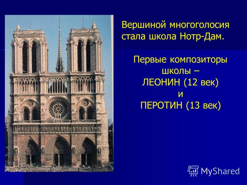 Вершиной многоголосия стала школа Нотр-Дам. Первые композиторы школы – ЛЕОНИН (12 век) и ПЕРОТИН (13 век)