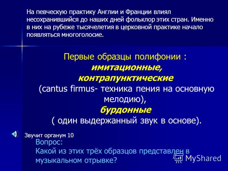 Первые образцы полифонии : имитационные, контрапунктические (cantus firmus- техника пения на основную мелодию), бурдонные ( один выдержанный звук в основе). Вопрос: Какой из этих трёх образцов представлен в музыкальном отрывке? Звучит органум 10 На п