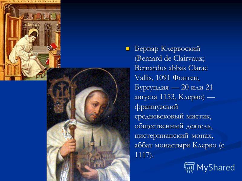 Бернар Клервоский (Bernard de Clairvaux; Bernardus abbas Clarae Vallis, 1091 Фонтен, Бургундия 20 или 21 августа 1153, Клерво) французский средневековый мистик, общественный деятель, цистерцианский монах, аббат монастыря Клерво (с 1117).