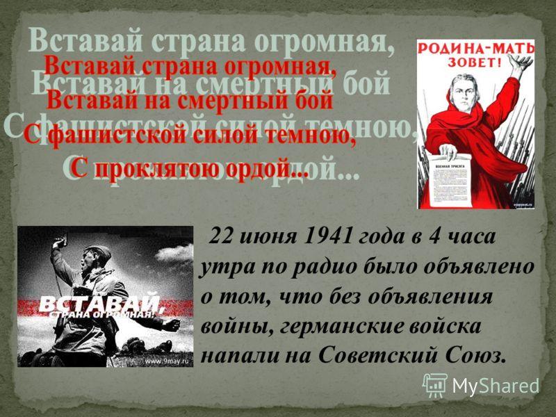 22 июня 1941 года в 4 часа утра по радио было объявлено о том, что без объявления войны, германские войска напали на Советский Союз.