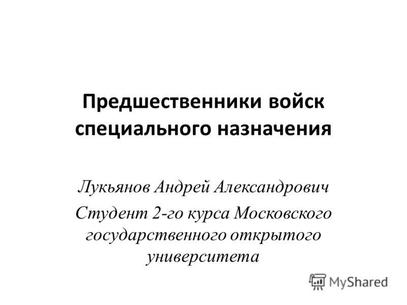 Предшественники войск специального назначения Лукьянов Андрей Александрович Студент 2-го курса Московского государственного открытого университета