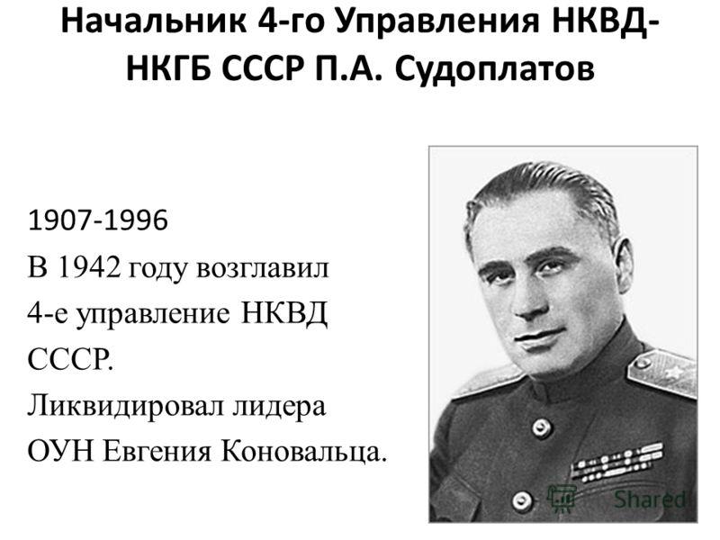Начальник 4-го Управления НКВД- НКГБ СССР П.А. Судоплатов 1907-1996 В 1942 году возглавил 4-е управление НКВД СССР. Ликвидировал лидера ОУН Евгения Коновальца.