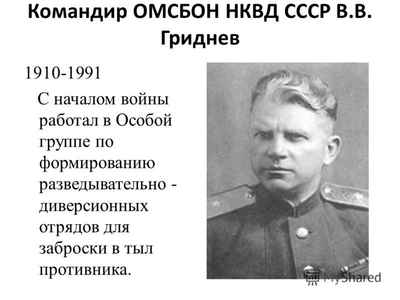 Командир ОМСБОН НКВД СССР В.В. Гриднев 1910-1991 С началом войны работал в Особой группе по формированию разведывательно - диверсионных отрядов для заброски в тыл противника.