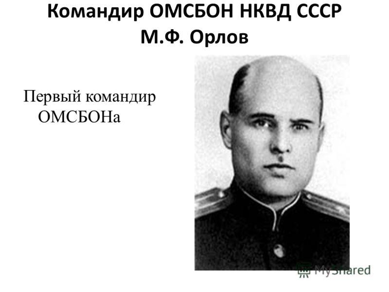 Командир ОМСБОН НКВД СССР М.Ф. Орлов Первый командир ОМСБОНа