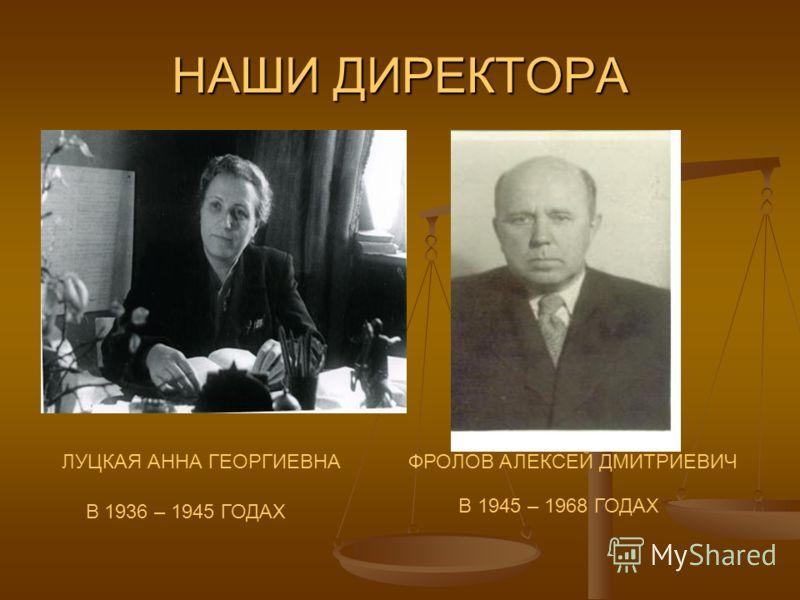 НАШИ ДИРЕКТОРА ЛУЦКАЯ АННА ГЕОРГИЕВНАФРОЛОВ АЛЕКСЕЙ ДМИТРИЕВИЧ В 1936 – 1945 ГОДАХ В 1945 – 1968 ГОДАХ