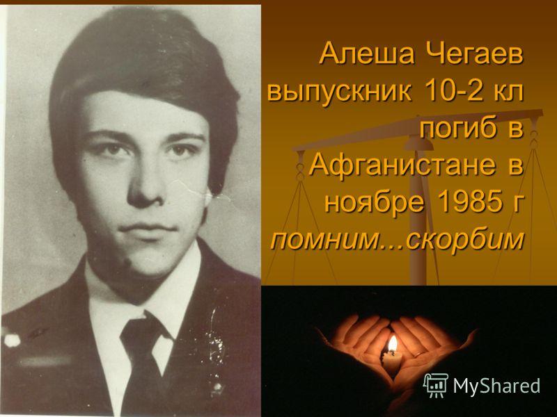 Алеша Чегаев выпускник 10-2 кл погиб в Афганистане в ноябре 1985 г помним...скорбим Алеша Чегаев выпускник 10-2 кл погиб в Афганистане в ноябре 1985 г помним...скорбим