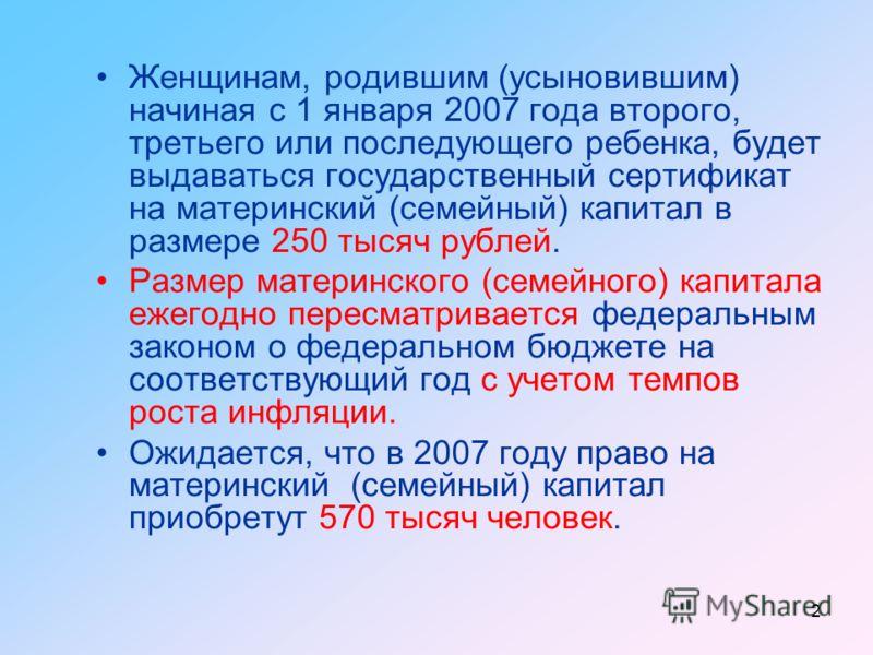 2 Женщинам, родившим (усыновившим) начиная с 1 января 2007 года второго, третьего или последующего ребенка, будет выдаваться государственный сертификат на материнский (семейный) капитал в размере 250 тысяч рублей. Размер материнского (семейного) капи