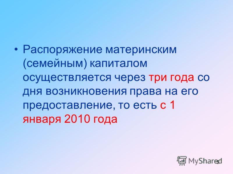 5 Распоряжение материнским (семейным) капиталом осуществляется через три года со дня возникновения права на его предоставление, то есть с 1 января 2010 года